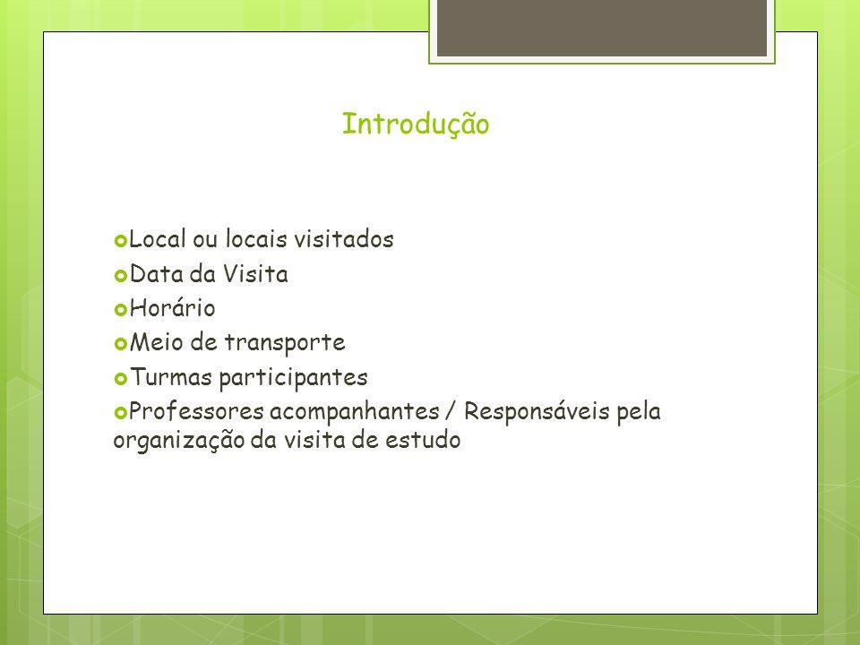 Introdução  Local ou locais visitados  Data da Visita  Horário  Meio de transporte  Turmas participantes  Professores acompanhantes / Responsáve