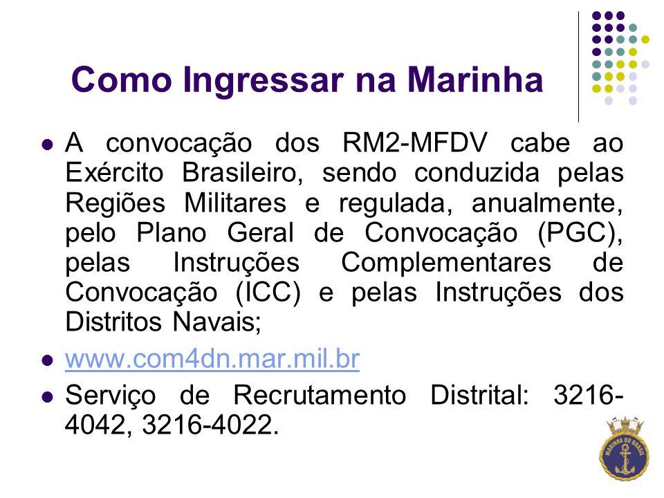 Como Ingressar na Marinha A convocação dos RM2-MFDV cabe ao Exército Brasileiro, sendo conduzida pelas Regiões Militares e regulada, anualmente, pelo Plano Geral de Convocação (PGC), pelas Instruções Complementares de Convocação (ICC) e pelas Instruções dos Distritos Navais; www.com4dn.mar.mil.br Serviço de Recrutamento Distrital: 3216- 4042, 3216-4022.