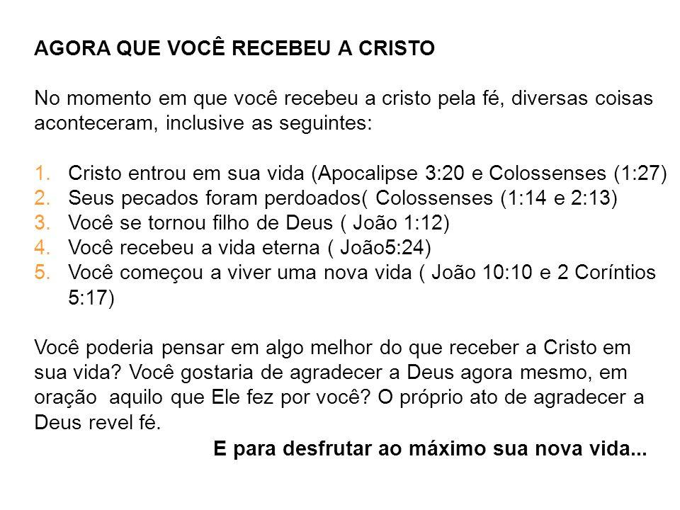 AGORA QUE VOCÊ RECEBEU A CRISTO No momento em que você recebeu a cristo pela fé, diversas coisas aconteceram, inclusive as seguintes: 1.Cristo entrou em sua vida (Apocalipse 3:20 e Colossenses (1:27) 2.Seus pecados foram perdoados( Colossenses (1:14 e 2:13) 3.Você se tornou filho de Deus ( João 1:12) 4.Você recebeu a vida eterna ( João5:24) 5.Você começou a viver uma nova vida ( João 10:10 e 2 Coríntios 5:17) Você poderia pensar em algo melhor do que receber a Cristo em sua vida.