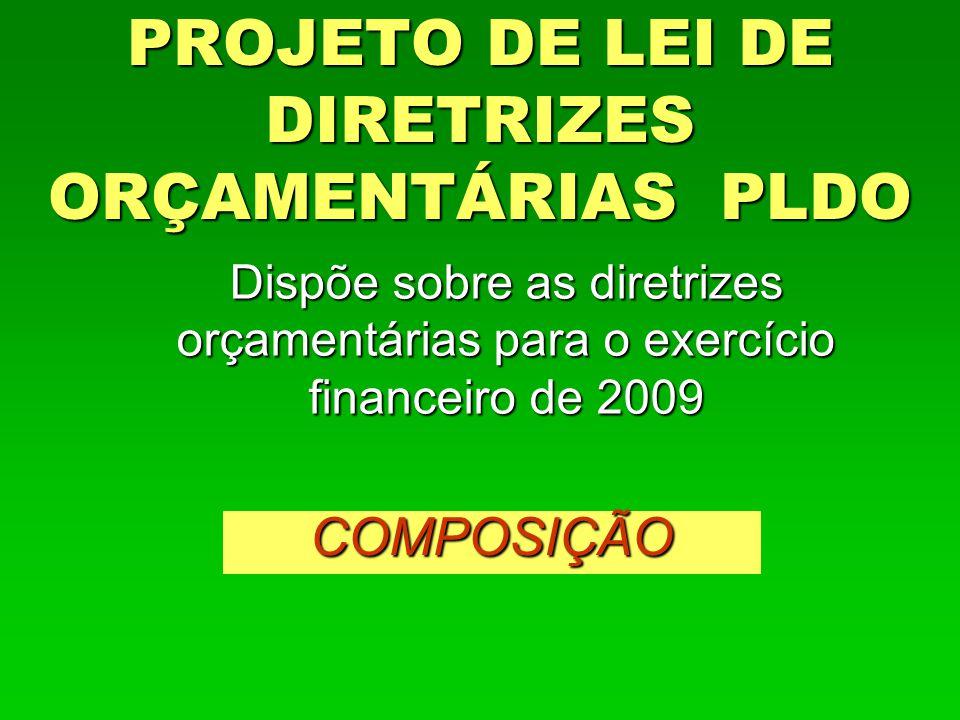 PROJETO DE LEI DE DIRETRIZES ORÇAMENTÁRIAS PLDO Dispõe sobre as diretrizes orçamentárias para o exercício financeiro de 2009 COMPOSIÇÃO
