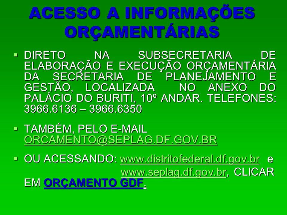 ACESSO A INFORMAÇÕES ORÇAMENTÁRIAS  DIRETO NA SUBSECRETARIA DE ELABORAÇÃO E EXECUÇÃO ORÇAMENTÁRIA DA SECRETARIA DE PLANEJAMENTO E GESTÃO, LOCALIZADA NO ANEXO DO PALÁCIO DO BURITI, 10º ANDAR.