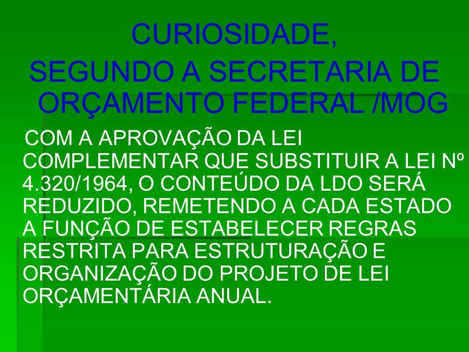 CURIOSIDADE, SEGUNDO A SECRETARIA DE ORÇAMENTO FEDERAL /MOG COM A APROVAÇÃO DA LEI COMPLEMENTAR QUE SUBSTITUIR A LEI Nº 4.320/1964, O CONTEÚDO DA LDO SERÁ REDUZIDO, REMETENDO A CADA ESTADO A FUNÇÃO DE ESTABELECER REGRAS RESTRITA PARA ESTRUTURAÇÃO E ORGANIZAÇÃO DO PROJETO DE LEI ORÇAMENTÁRIA ANUAL.
