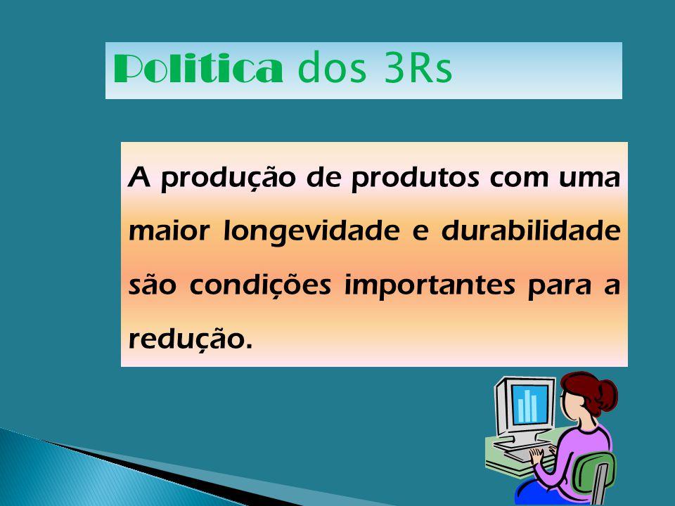 Politica dos 3Rs A produção de produtos com uma maior longevidade e durabilidade são condições importantes para a redução.