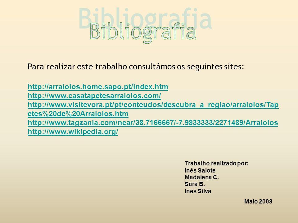 Para realizar este trabalho consultámos os seguintes sites: http://arraiolos.home.sapo.pt/index.htm http://www.casatapetesarraiolos.com/ http://www.visitevora.pt/pt/conteudos/descubra_a_regiao/arraiolos/Tap etes%20de%20Arraiolos.htm http://www.tagzania.com/near/38.7166667/-7.9833333/2271489/Arraiolos http://www.wikipedia.org/ Trabalho realizado por: Inês Saiote Madalena C.
