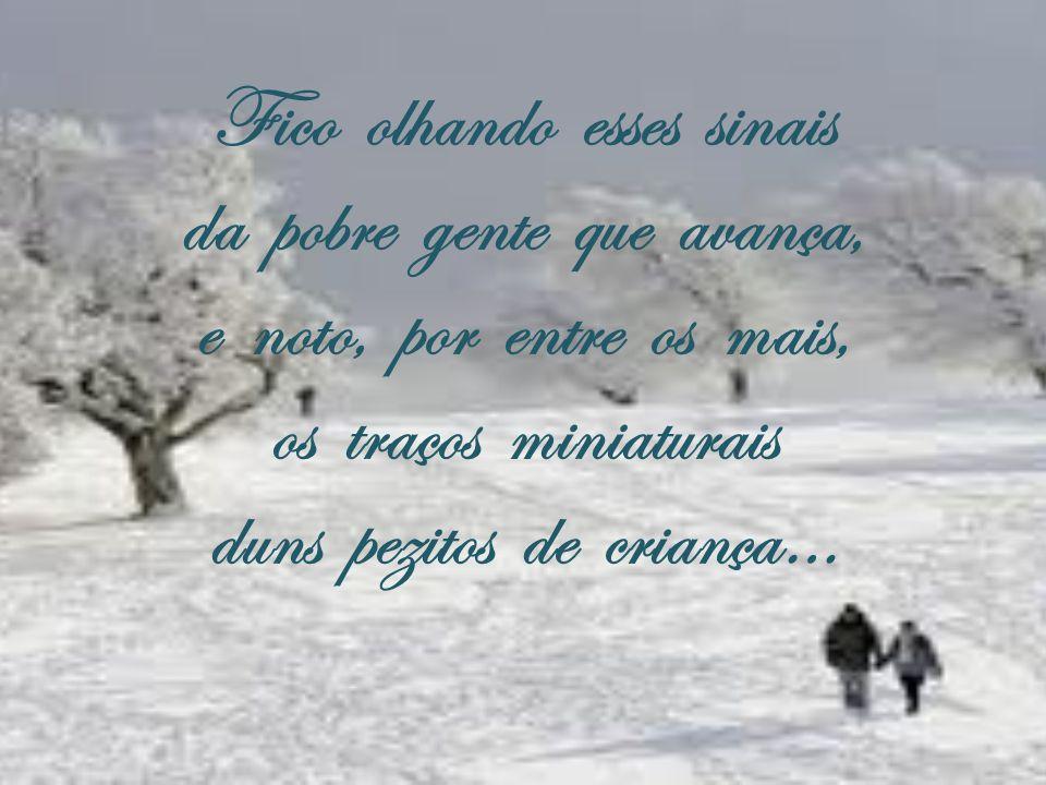 E descalcinhos, doridos… a neve deixa inda vê-los, primeiro, bem definidos, depois, em sulcos compridos, porque não podia erguê-los!…