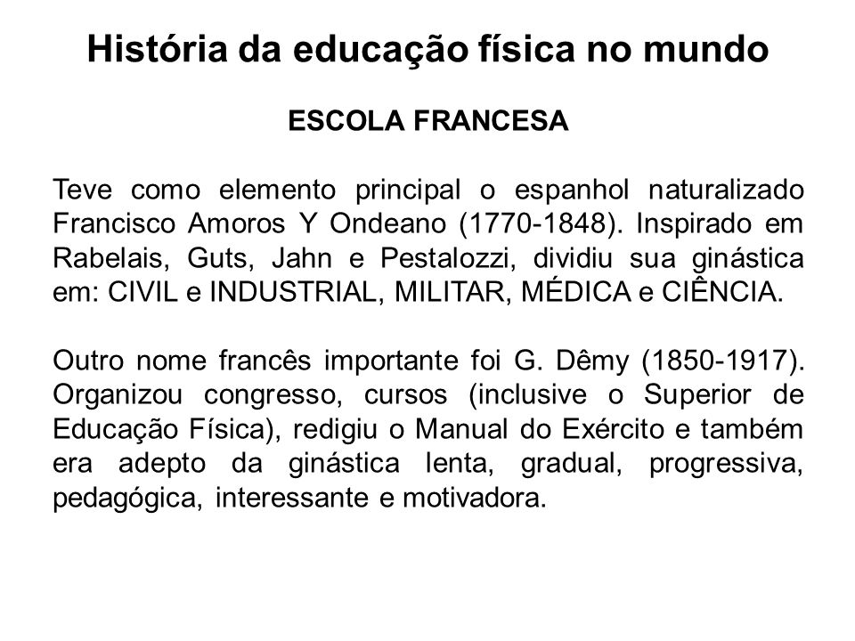 História da educação física no mundo ESCOLA FRANCESA O MÉTODO NATURAL foi defendido por Georges Herbert (1875-1957): CORRER, TREPAR, NADAR, SALTAR, EMPURRAR, PUXAR e etc.