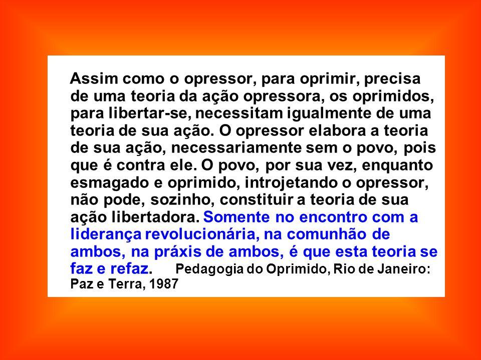 Assim como o opressor, para oprimir, precisa de uma teoria da ação opressora, os oprimidos, para libertar-se, necessitam igualmente de uma teoria de sua ação.