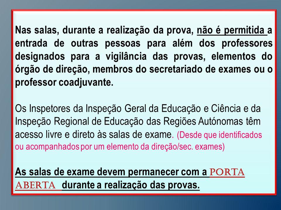 Nas salas, durante a realização da prova, não é permitida a entrada de outras pessoas para além dos professores designados para a vigilância das provas, elementos do órgão de direção, membros do secretariado de exames ou o professor coadjuvante.