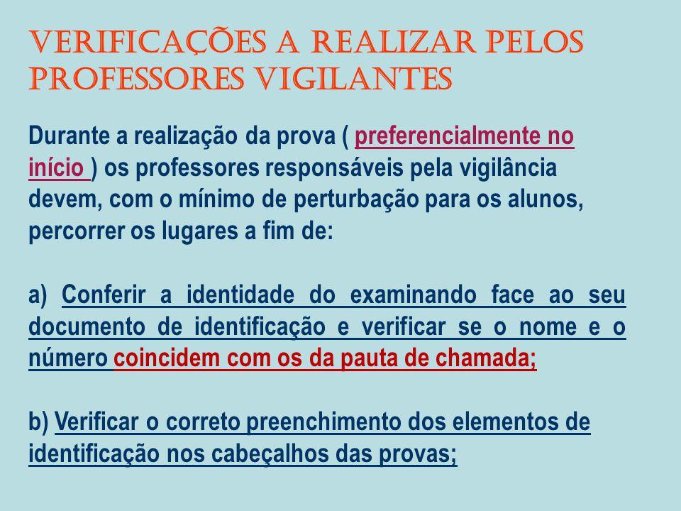 VERIFICAÇÕES A REALIZAR PELOS PROFESSORES VIGILANTES Durante a realização da prova ( preferencialmente no início ) os professores responsáveis pela vigilância devem, com o mínimo de perturbação para os alunos, percorrer os lugares a fim de: a) Conferir a identidade do examinando face ao seu documento de identificação e verificar se o nome e o número coincidem com os da pauta de chamada; b) Verificar o correto preenchimento dos elementos de identificação nos cabeçalhos das provas;