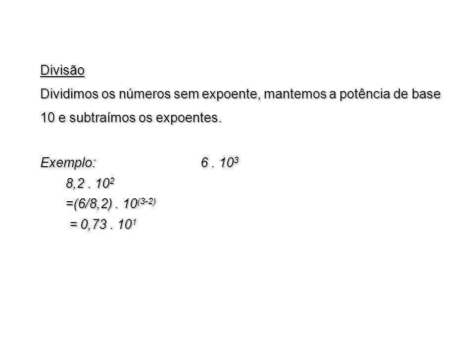 Divisão Dividimos os números sem expoente, mantemos a potência de base 10 e subtraímos os expoentes. Exemplo: 6. 10 3 8,2. 10 2 8,2. 10 2 =(6/8,2). 10