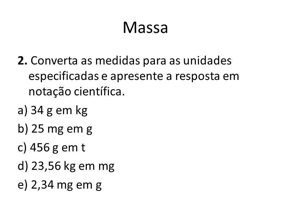 Massa 2. Converta as medidas para as unidades especificadas e apresente a resposta em notação científica. a) 34 g em kg b) 25 mg em g c) 456 g em t d)