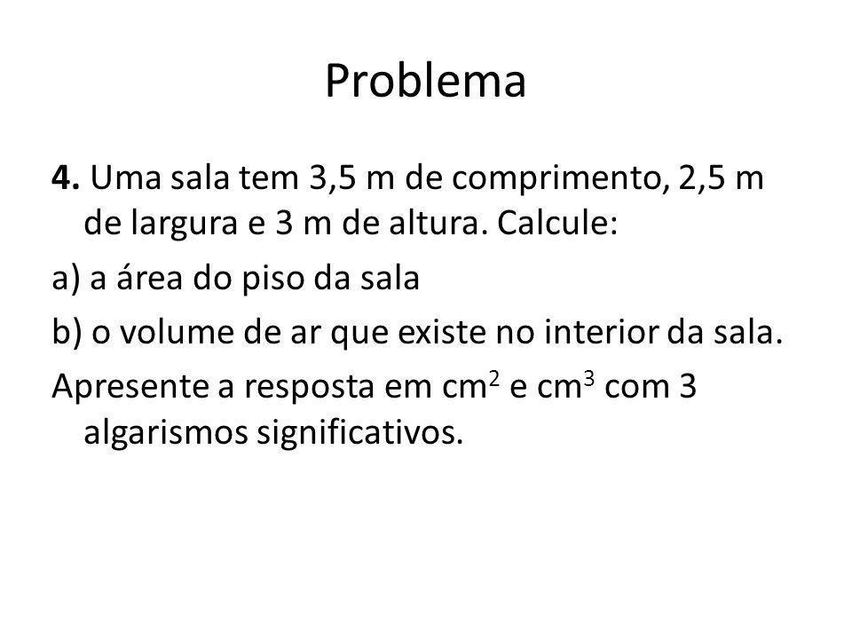 Problema 4. Uma sala tem 3,5 m de comprimento, 2,5 m de largura e 3 m de altura. Calcule: a) a área do piso da sala b) o volume de ar que existe no in