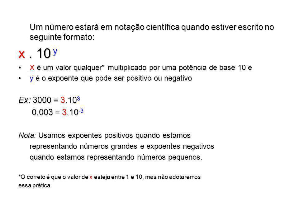 Um número estará em notação científica quando estiver escrito no seguinte formato: x. 10 y X é um valor qualquer* multiplicado por uma potência de bas