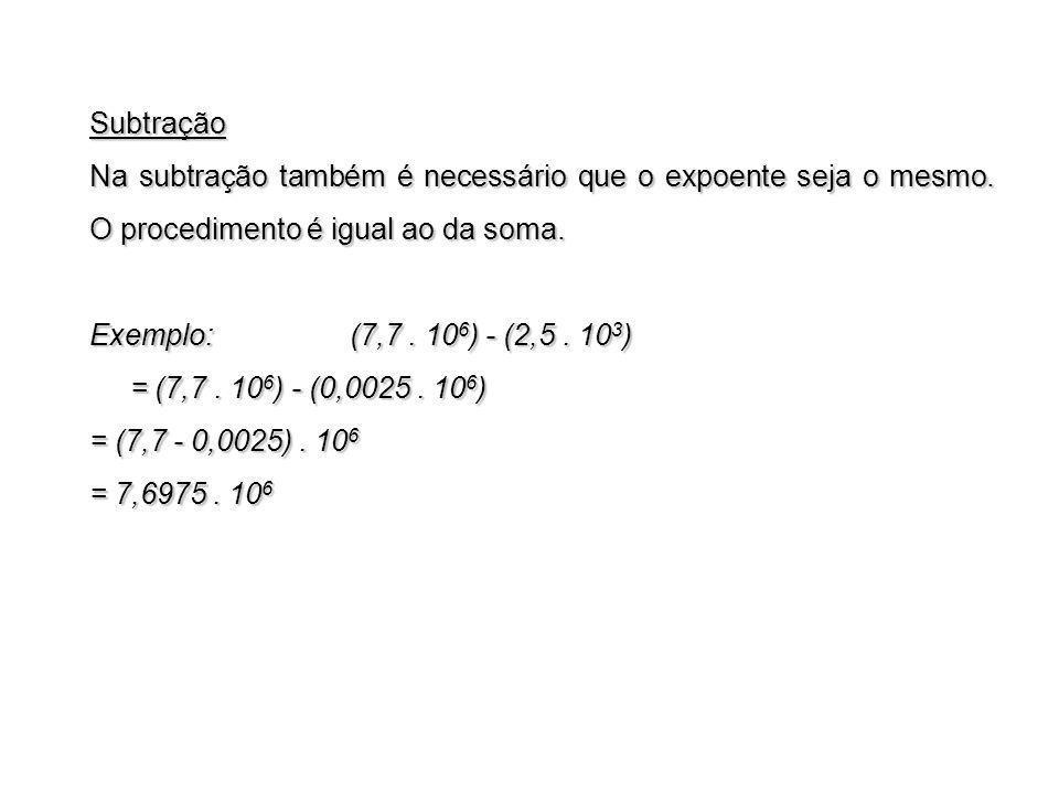 Subtração Na subtração também é necessário que o expoente seja o mesmo. O procedimento é igual ao da soma. Exemplo: (7,7. 10 6 ) - (2,5. 10 3 ) = (7,7