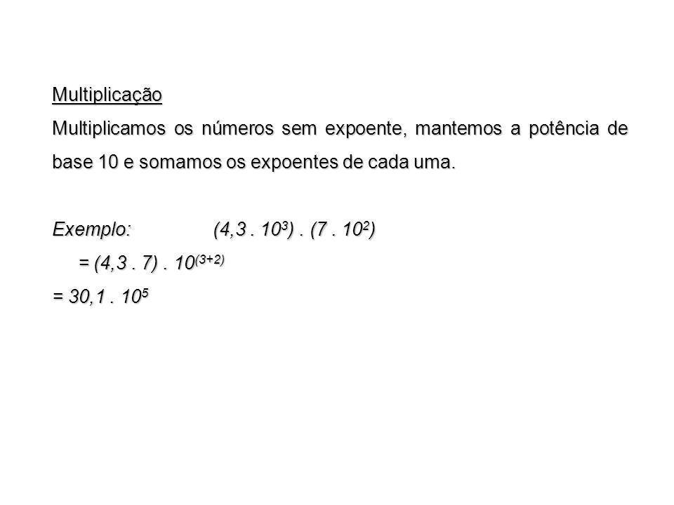 Multiplicação Multiplicamos os números sem expoente, mantemos a potência de base 10 e somamos os expoentes de cada uma. Exemplo: (4,3. 10 3 ). (7. 10