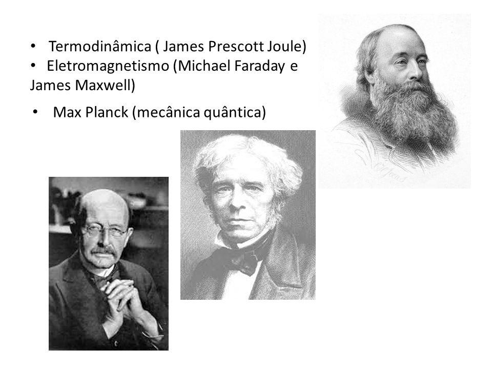 Termodinâmica ( James Prescott Joule) Eletromagnetismo (Michael Faraday e James Maxwell) Max Planck (mecânica quântica)