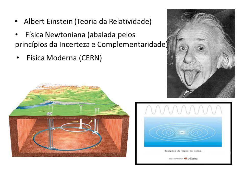 Albert Einstein (Teoria da Relatividade) Física Newtoniana (abalada pelos princípios da Incerteza e Complementaridade) Física Moderna (CERN)