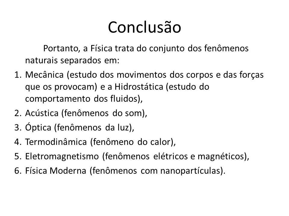 Conclusão Portanto, a Física trata do conjunto dos fenômenos naturais separados em: 1.Mecânica (estudo dos movimentos dos corpos e das forças que os provocam) e a Hidrostática (estudo do comportamento dos fluidos), 2.Acústica (fenômenos do som), 3.Óptica (fenômenos da luz), 4.Termodinâmica (fenômeno do calor), 5.Eletromagnetismo (fenômenos elétricos e magnéticos), 6.Física Moderna (fenômenos com nanopartículas).