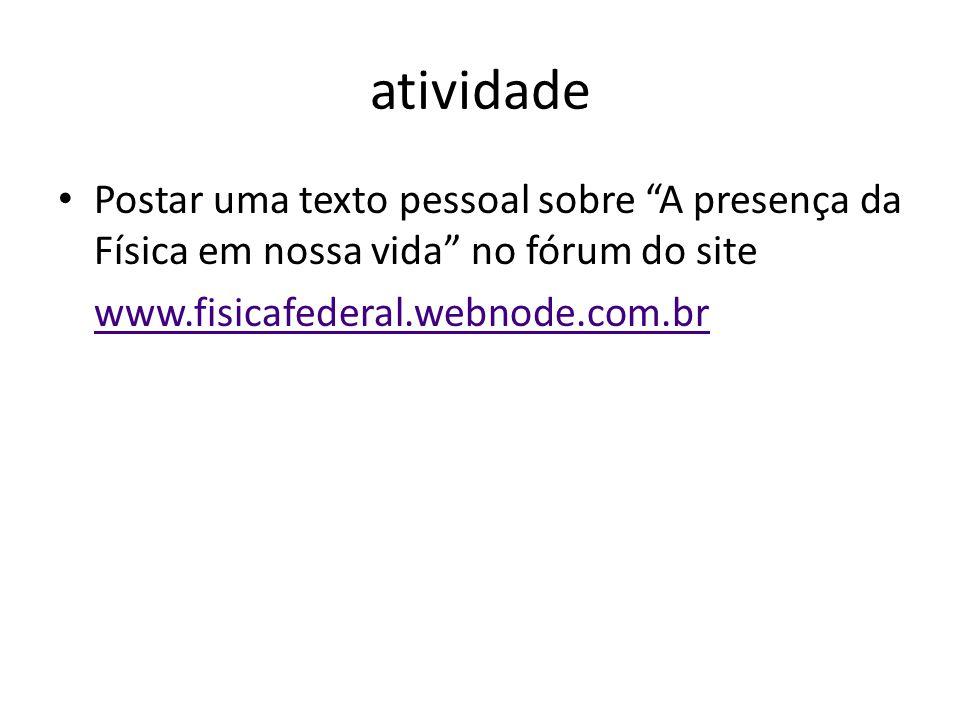 """atividade Postar uma texto pessoal sobre """"A presença da Física em nossa vida"""" no fórum do site www.fisicafederal.webnode.com.br"""