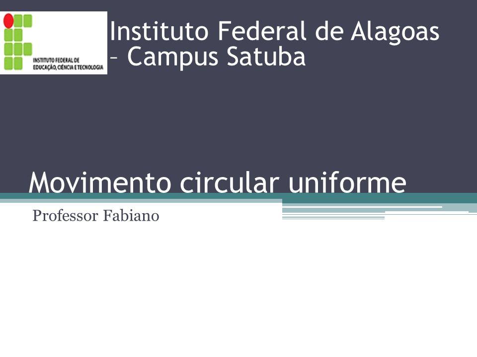 Movimento circular uniforme Professor Fabiano Instituto Federal de Alagoas – Campus Satuba