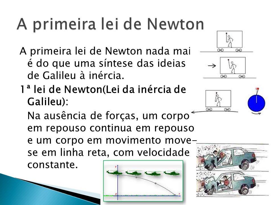 A primeira lei de Newton nada mais é do que uma síntese das ideias de Galileu à inércia. 1ª lei de Newton(Lei da inércia de Galileu): Na ausência de f