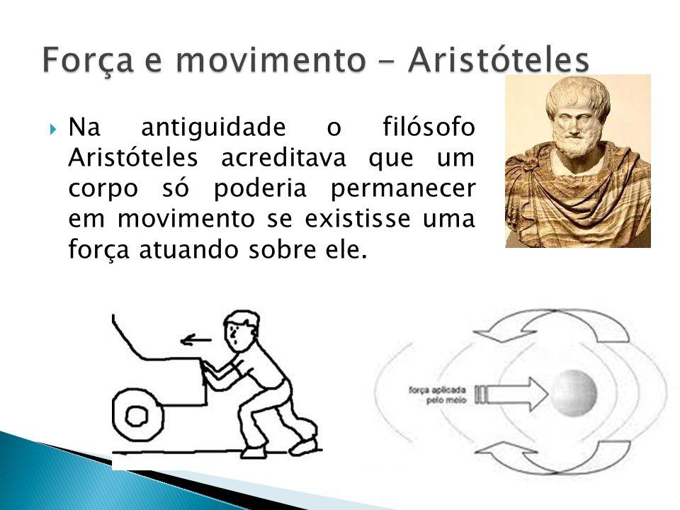  Na antiguidade o filósofo Aristóteles acreditava que um corpo só poderia permanecer em movimento se existisse uma força atuando sobre ele.