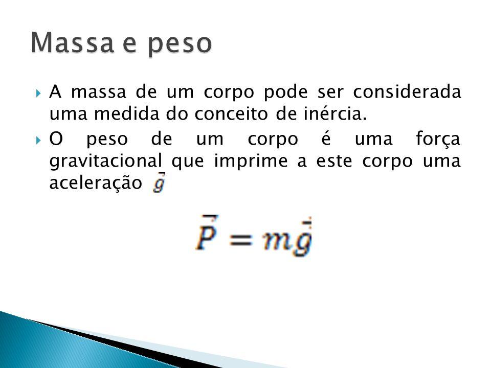 A massa de um corpo pode ser considerada uma medida do conceito de inércia.  O peso de um corpo é uma força gravitacional que imprime a este corpo