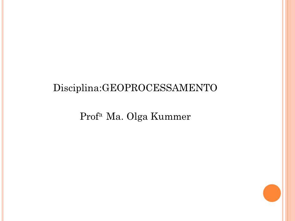 Disciplina:GEOPROCESSAMENTO Prof a Ma. Olga Kummer