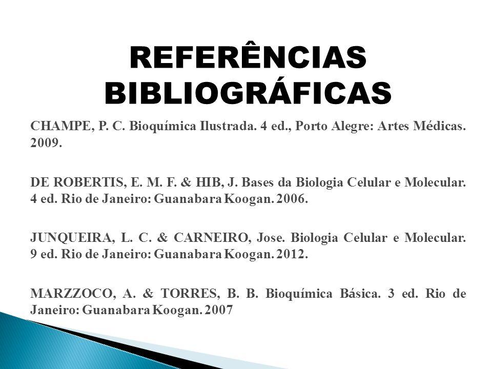 REFERÊNCIAS BIBLIOGRÁFICAS CHAMPE, P. C. Bioqu í mica Ilustrada. 4 ed., Porto Alegre: Artes M é dicas. 2009. DE ROBERTIS, E. M. F. & HIB, J. Bases da