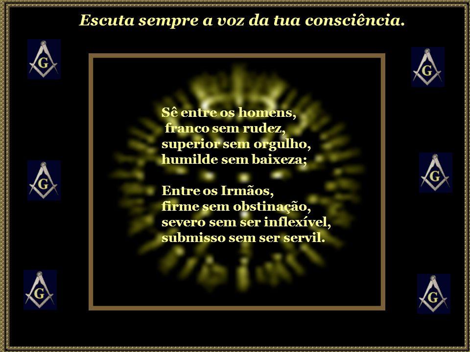 Sê entre os homens, franco sem rudez, superior sem orgulho, humilde sem baixeza; Entre os Irmãos, firme sem obstinação, severo sem ser inflexível, submisso sem ser servil.
