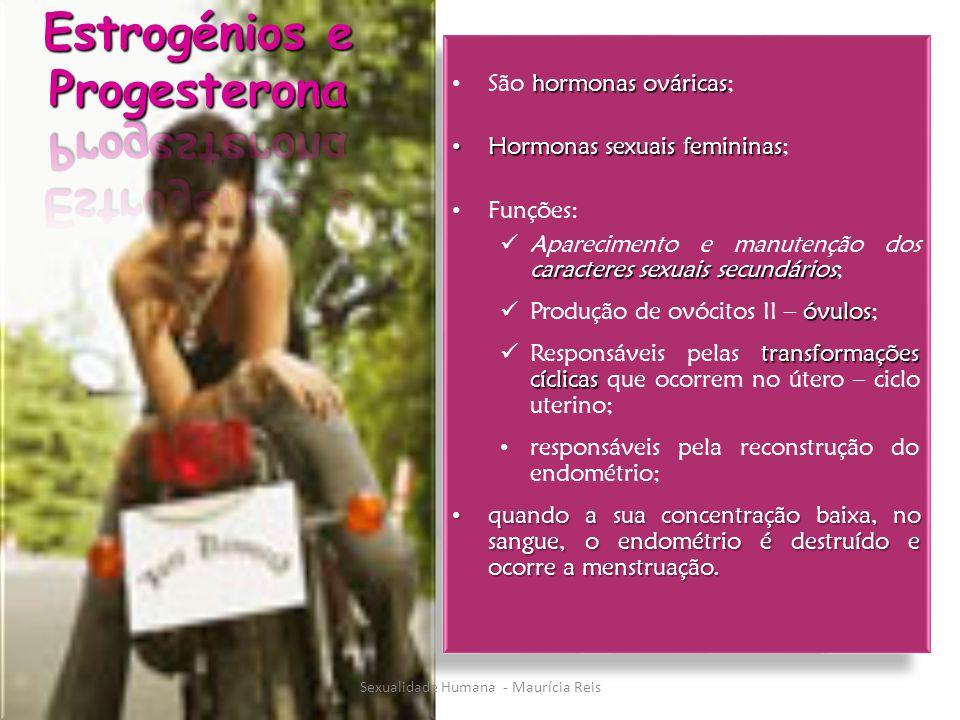 hormonas ováricas São hormonas ováricas; Hormonas sexuais femininas Hormonas sexuais femininas; Funções: caracteres sexuais secundários Aparecimento e manutenção dos caracteres sexuais secundários; óvulos Produção de ovócitos II – óvulos; transformações cíclicas Responsáveis pelas transformações cíclicas que ocorrem no útero – ciclo uterino; responsáveis pela reconstrução do endométrio; quando a sua concentração baixa, no sangue, o endométrio é destruído e ocorre a menstruação.