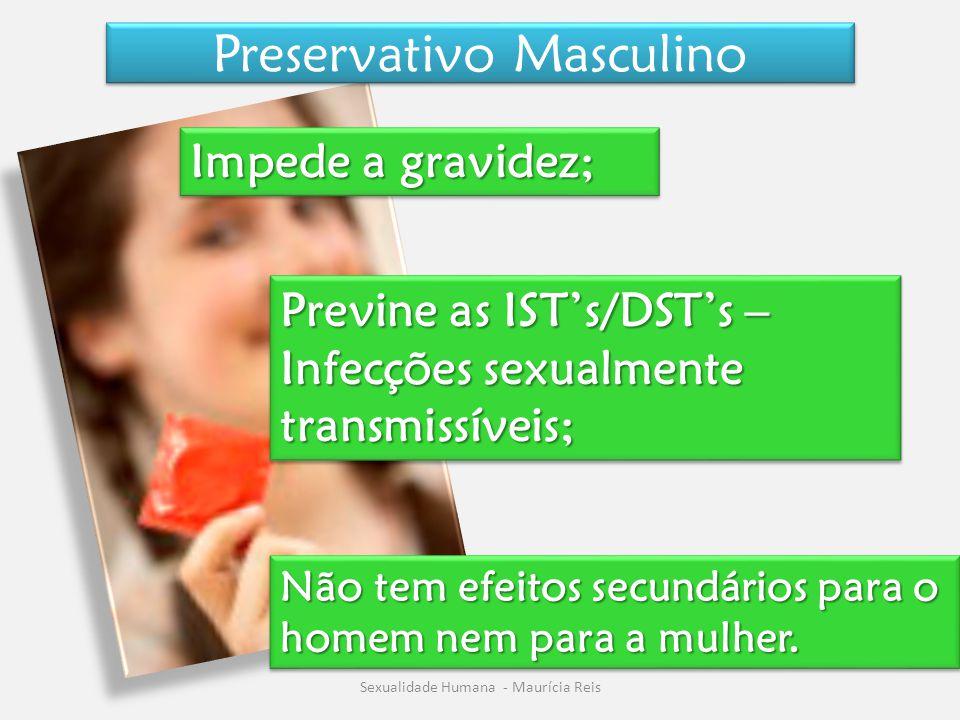 Preservativo Masculino Sexualidade Humana - Maurícia Reis Impede a gravidez; Previne as IST's/DST's – Infecções sexualmente transmissíveis; Não tem ef