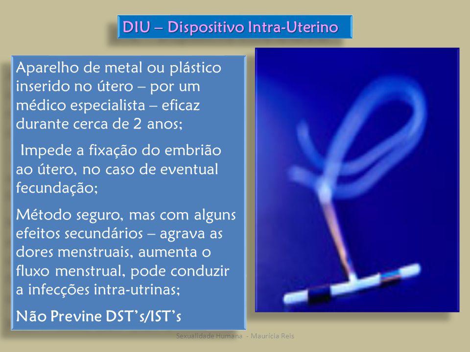 Sexualidade Humana - Maurícia Reis DIU – Dispositivo Intra-Uterino Aparelho de metal ou plástico inserido no útero – por um médico especialista – eficaz durante cerca de 2 anos; Impede a fixação do embrião ao útero, no caso de eventual fecundação; Método seguro, mas com alguns efeitos secundários – agrava as dores menstruais, aumenta o fluxo menstrual, pode conduzir a infecções intra-utrinas; Não Previne DST's/IST's Aparelho de metal ou plástico inserido no útero – por um médico especialista – eficaz durante cerca de 2 anos; Impede a fixação do embrião ao útero, no caso de eventual fecundação; Método seguro, mas com alguns efeitos secundários – agrava as dores menstruais, aumenta o fluxo menstrual, pode conduzir a infecções intra-utrinas; Não Previne DST's/IST's