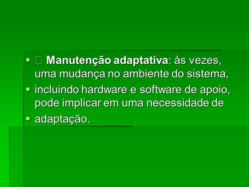  • Manutenção adaptativa: às vezes, uma mudança no ambiente do sistema,  incluindo hardware e software de apoio, pode implicar em uma necessidade de  adaptação.