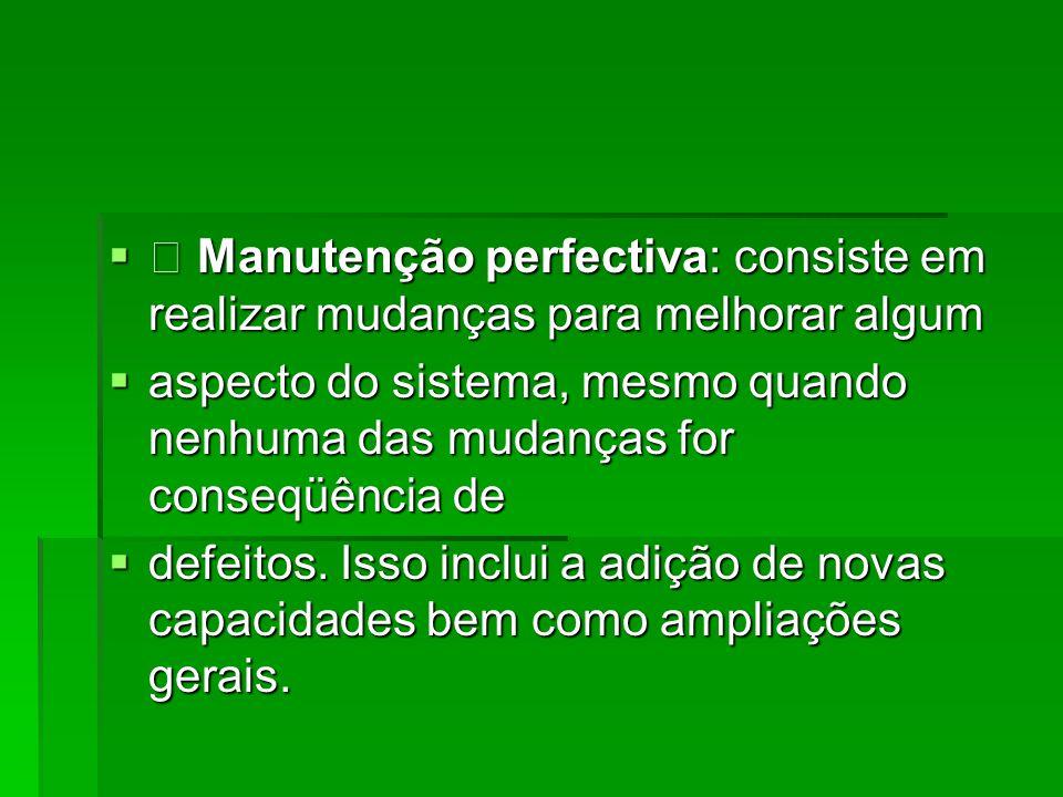  • Manutenção perfectiva: consiste em realizar mudanças para melhorar algum  aspecto do sistema, mesmo quando nenhuma das mudanças for conseqüência de  defeitos.