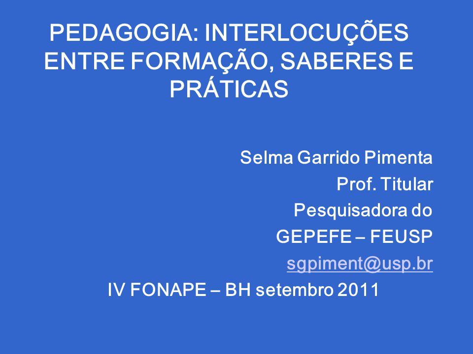 PEDAGOGIA: INTERLOCUÇÕES ENTRE FORMAÇÃO, SABERES E PRÁTICAS Selma Garrido Pimenta Prof. Titular Pesquisadora do GEPEFE – FEUSP sgpiment@usp.br IV FONA
