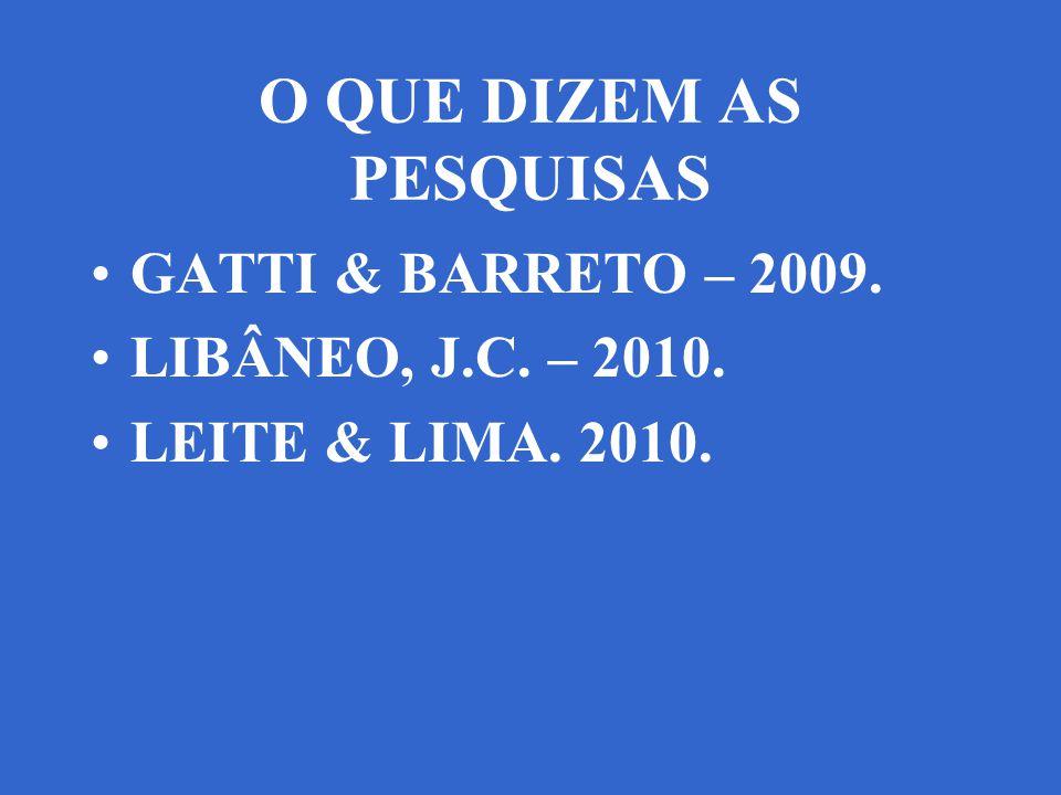 O QUE DIZEM AS PESQUISAS GATTI & BARRETO – 2009. LIBÂNEO, J.C. – 2010. LEITE & LIMA. 2010.