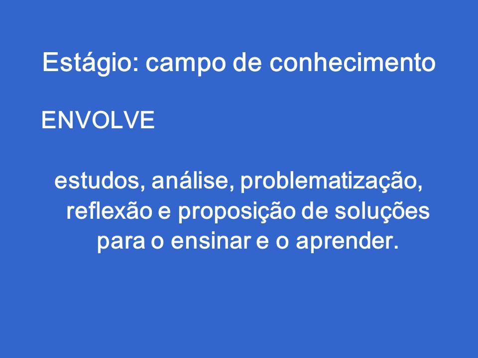 Estágio: campo de conhecimento ENVOLVE estudos, análise, problematização, reflexão e proposição de soluções para o ensinar e o aprender.