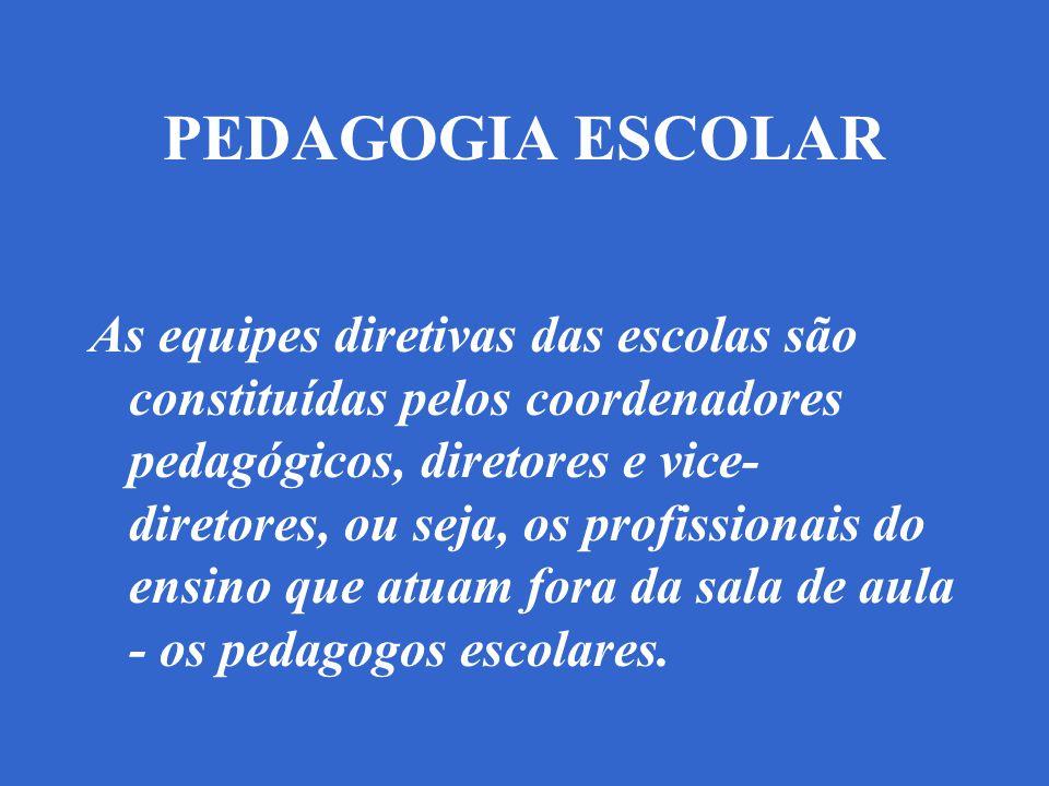 PEDAGOGIA ESCOLAR As equipes diretivas das escolas são constituídas pelos coordenadores pedagógicos, diretores e vice- diretores, ou seja, os profissionais do ensino que atuam fora da sala de aula - os pedagogos escolares.