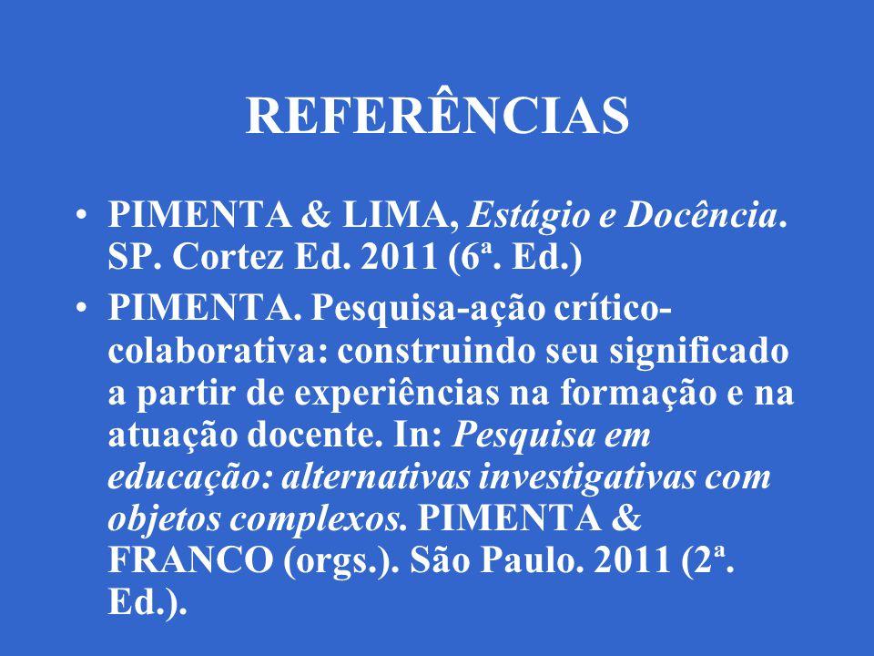 REFERÊNCIAS PIMENTA & LIMA, Estágio e Docência. SP. Cortez Ed. 2011 (6ª. Ed.) PIMENTA. Pesquisa-ação crítico- colaborativa: construindo seu significad