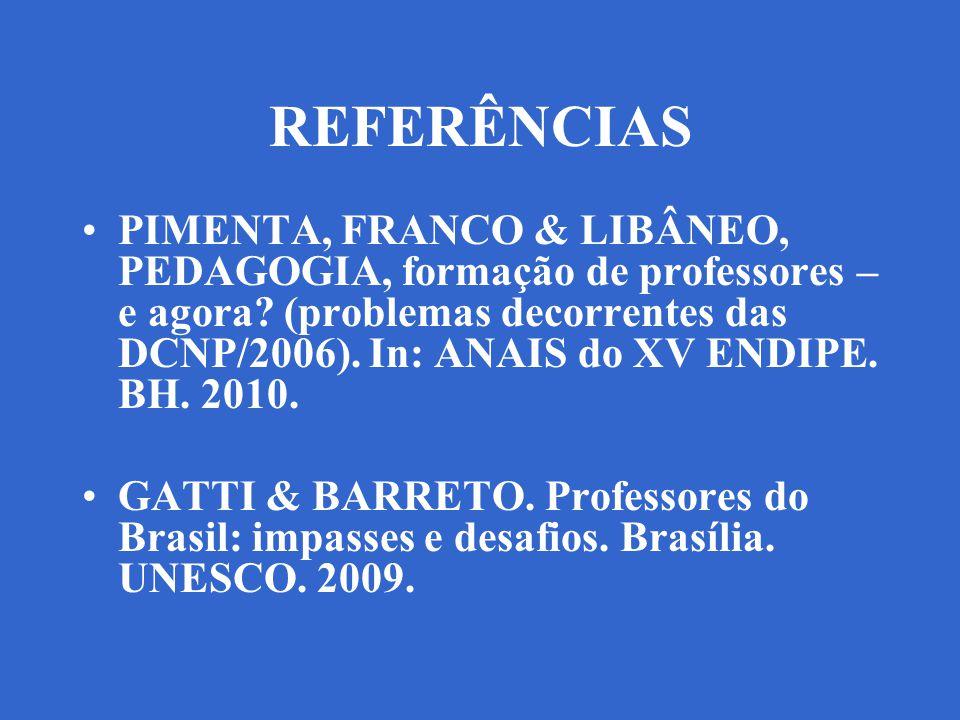 REFERÊNCIAS PIMENTA, FRANCO & LIBÂNEO, PEDAGOGIA, formação de professores – e agora? (problemas decorrentes das DCNP/2006). In: ANAIS do XV ENDIPE. BH