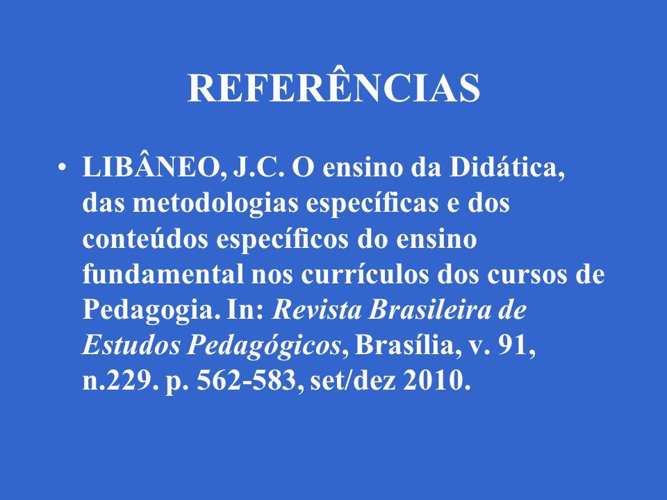 REFERÊNCIAS LIBÂNEO, J.C. O ensino da Didática, das metodologias específicas e dos conteúdos específicos do ensino fundamental nos currículos dos curs