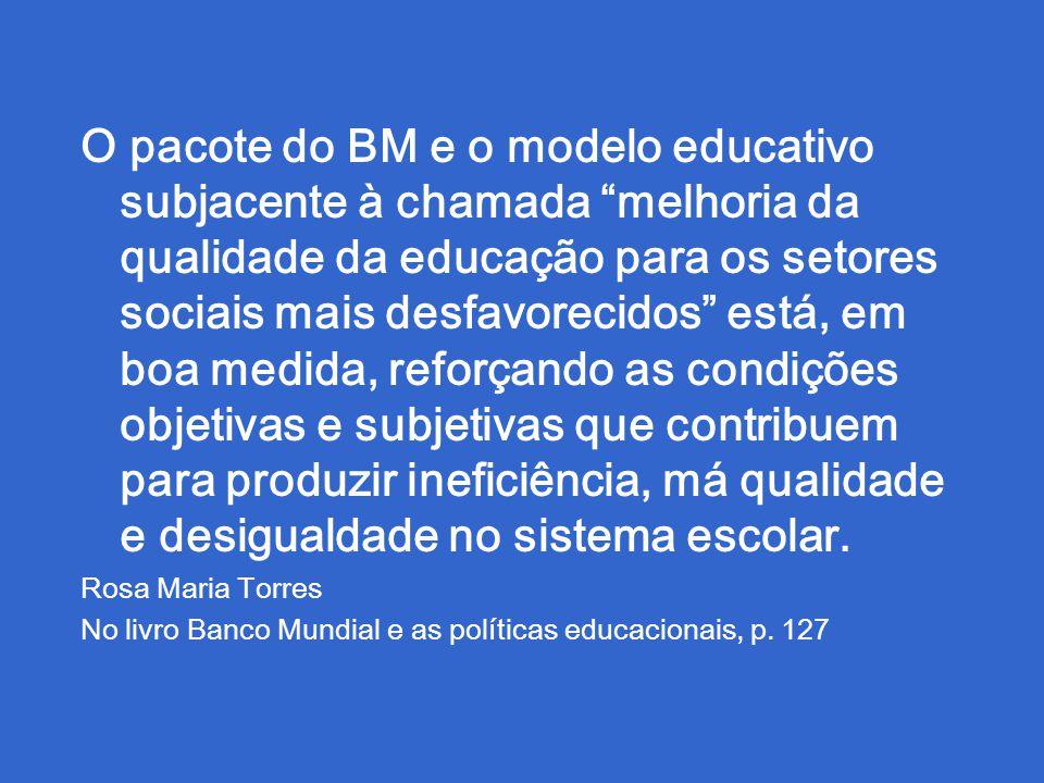 O pacote do BM e o modelo educativo subjacente à chamada melhoria da qualidade da educação para os setores sociais mais desfavorecidos está, em boa medida, reforçando as condições objetivas e subjetivas que contribuem para produzir ineficiência, má qualidade e desigualdade no sistema escolar.