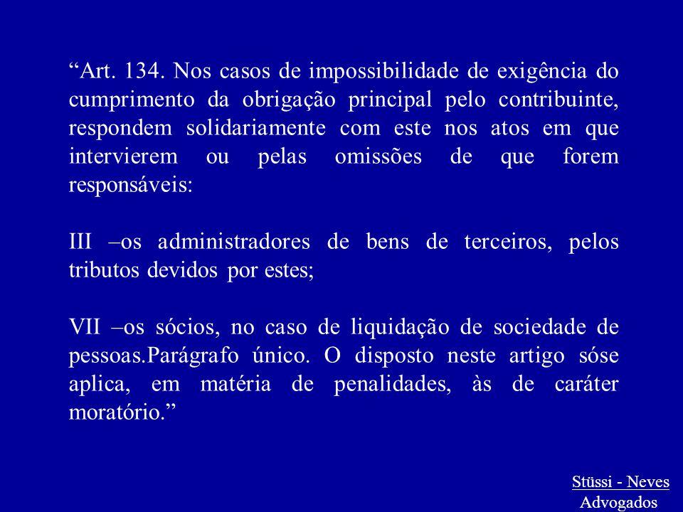 """Stüssi - Neves Advogados """"Art. 134. Nos casos de impossibilidade de exigência do cumprimento da obrigação principal pelo contribuinte, respondem solid"""