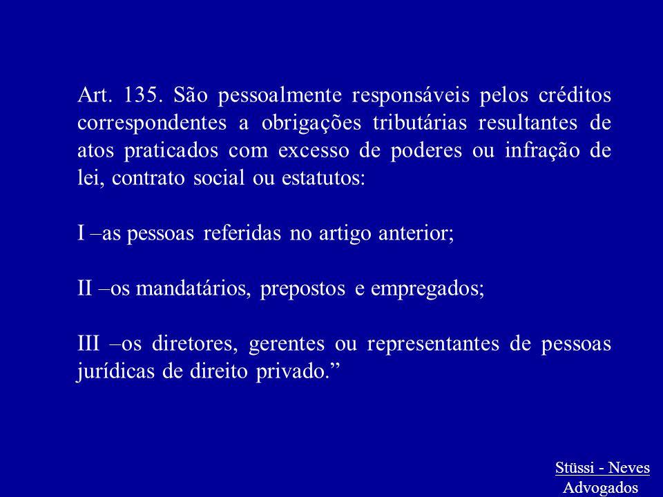 Stüssi - Neves Advogados Art. 135. São pessoalmente responsáveis pelos créditos correspondentes a obrigações tributárias resultantes de atos praticado