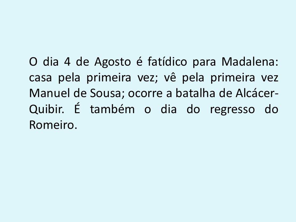 O dia 4 de Agosto é fatídico para Madalena: casa pela primeira vez; vê pela primeira vez Manuel de Sousa; ocorre a batalha de Alcácer- Quibir. É també