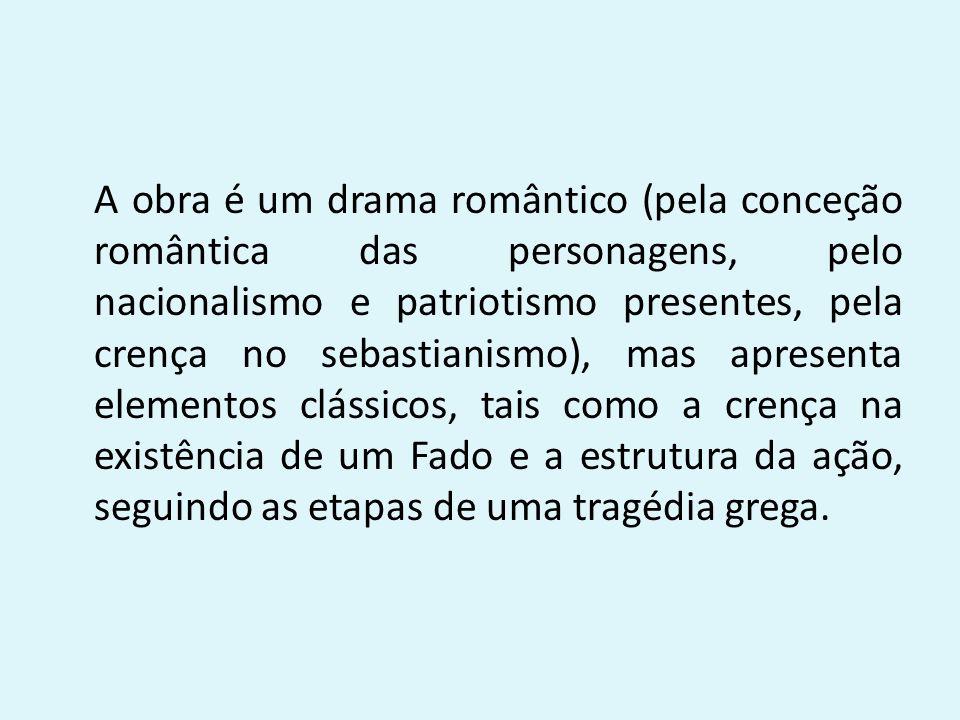 A obra é um drama romântico (pela conceção romântica das personagens, pelo nacionalismo e patriotismo presentes, pela crença no sebastianismo), mas ap