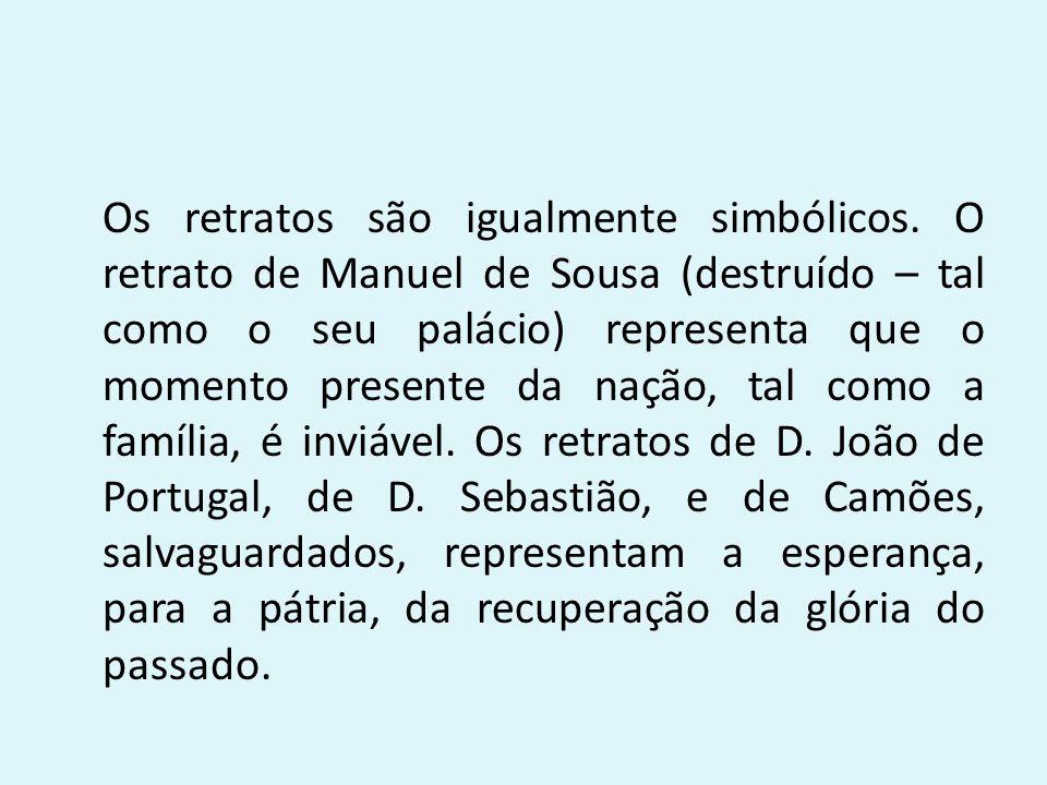 Os retratos são igualmente simbólicos. O retrato de Manuel de Sousa (destruído – tal como o seu palácio) representa que o momento presente da nação, t