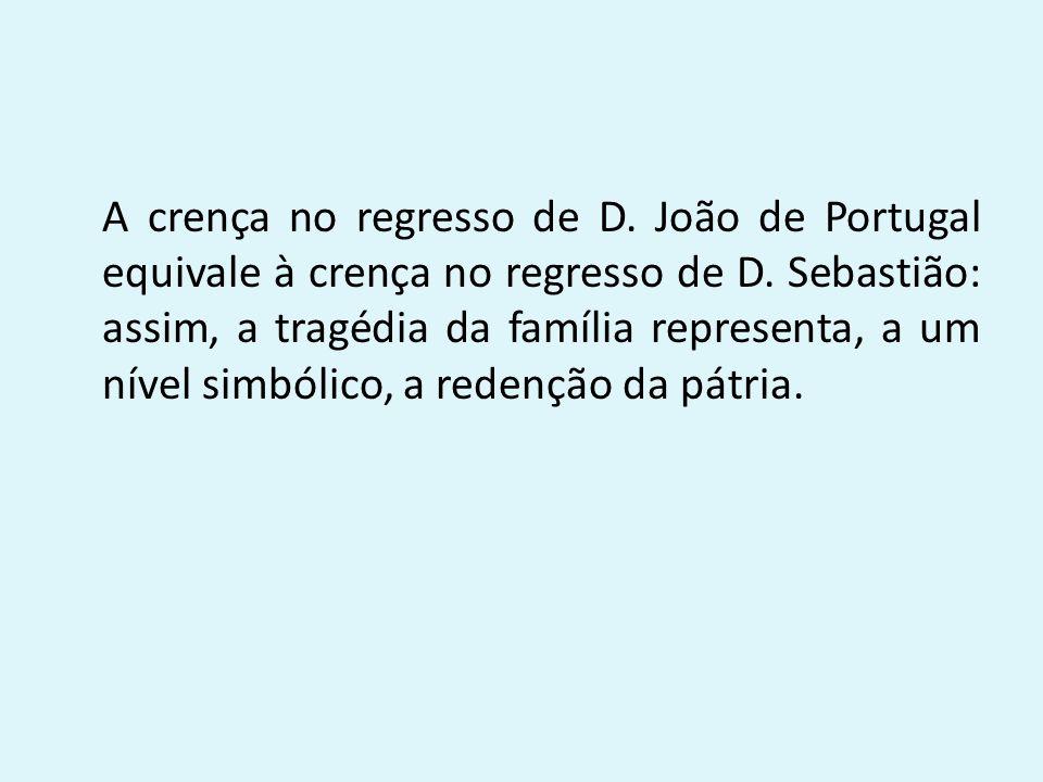 A crença no regresso de D. João de Portugal equivale à crença no regresso de D. Sebastião: assim, a tragédia da família representa, a um nível simbóli