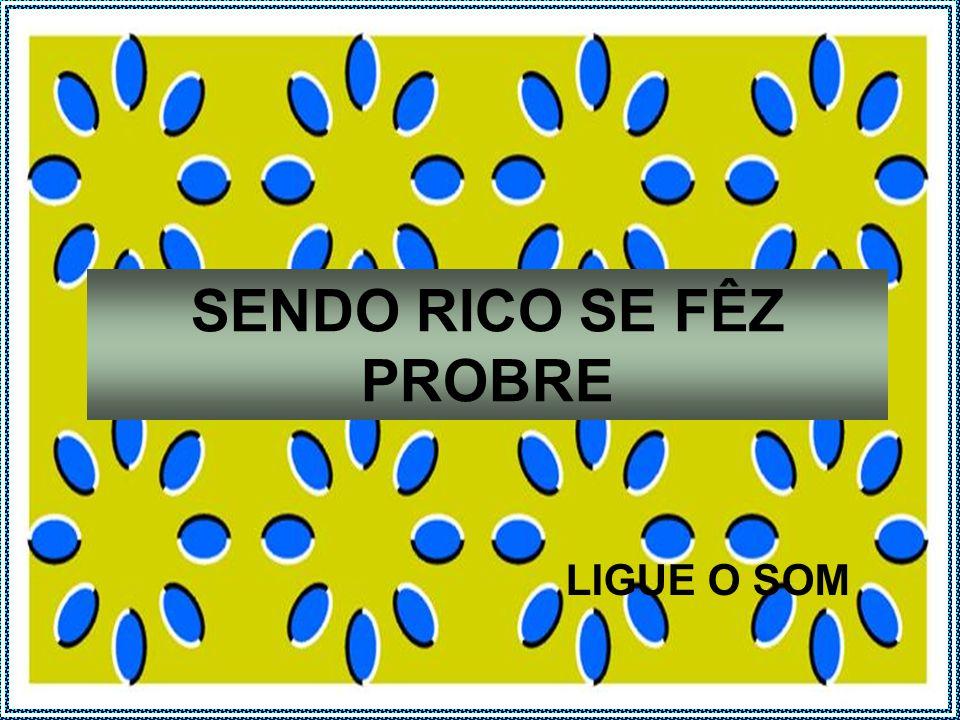 SENDO RICO SE FÊZ PROBRE LIGUE O SOM